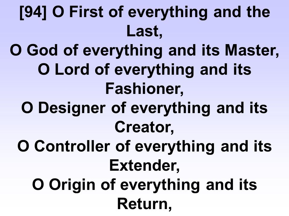 [94] O First of everything and the Last, O God of everything and its Master, O Lord of everything and its Fashioner, O Designer of everything and its Creator, O Controller of everything and its Extender, O Origin of everything and its Return,