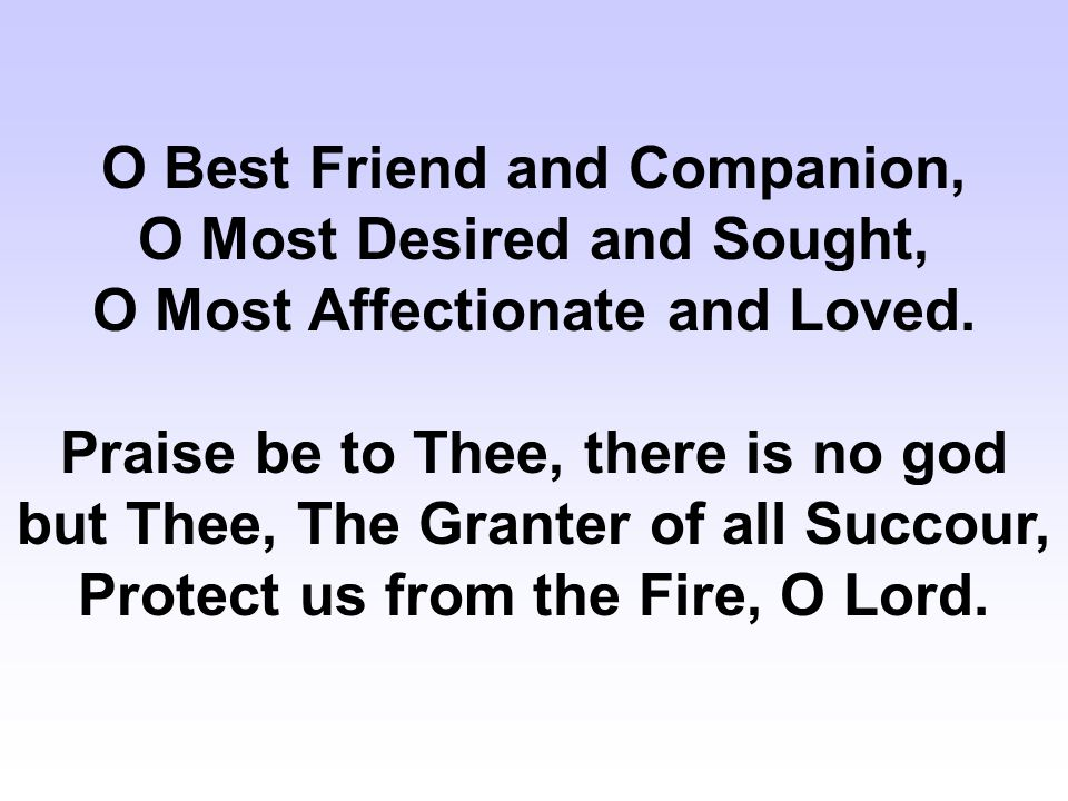 O Best Friend and Companion, O Most Desired and Sought, O Most Affectionate and Loved.