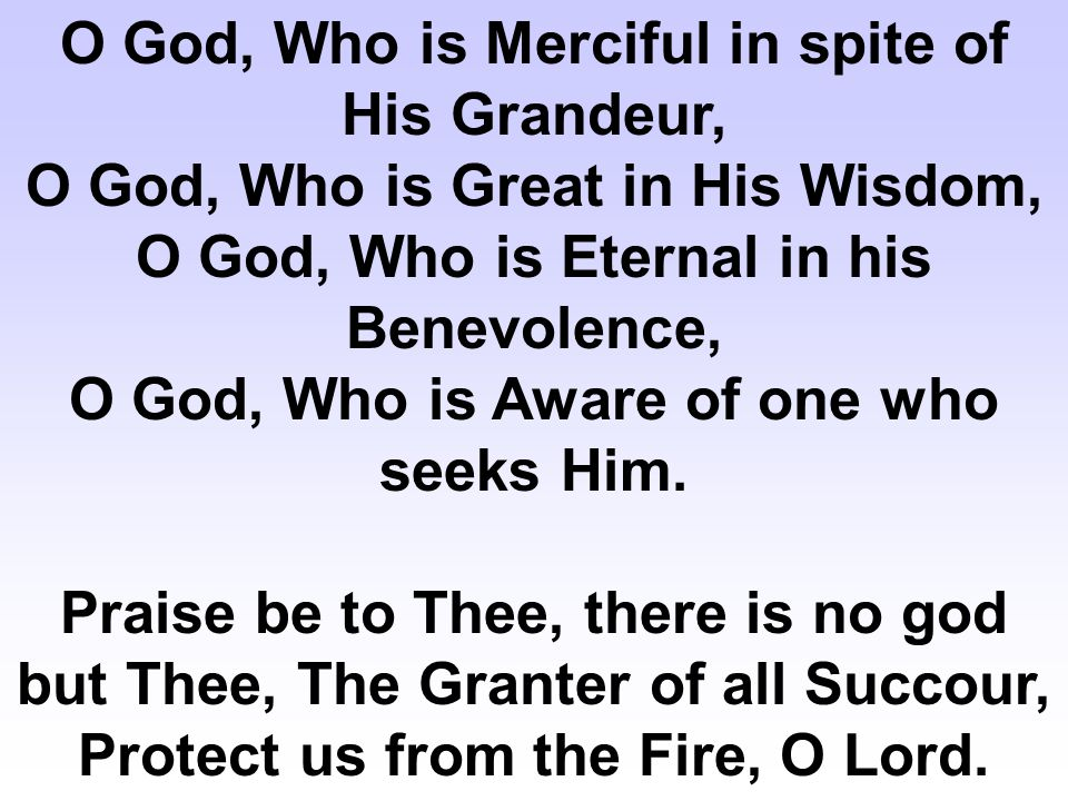 O God, Who is Merciful in spite of His Grandeur, O God, Who is Great in His Wisdom, O God, Who is Eternal in his Benevolence, O God, Who is Aware of one who seeks Him.