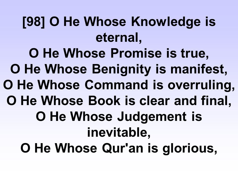 [98] O He Whose Knowledge is eternal, O He Whose Promise is true, O He Whose Benignity is manifest, O He Whose Command is overruling, O He Whose Book is clear and final, O He Whose Judgement is inevitable, O He Whose Qur an is glorious,