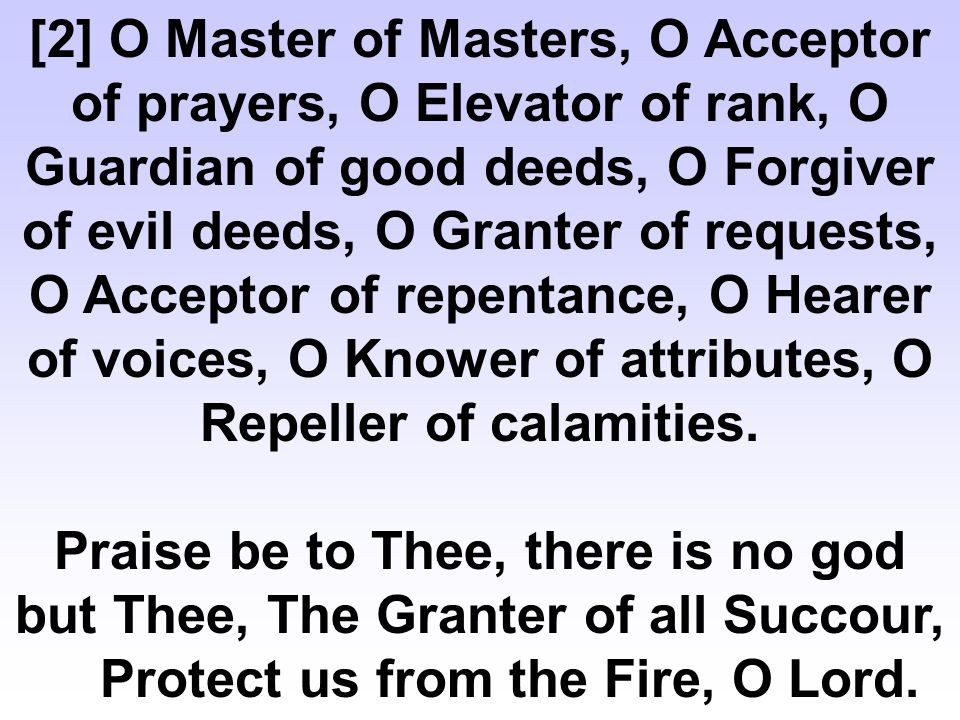 Praise be to Thee, there is no god but Thee, The Granter of all Succour, Protect us from the Fire, O Lord.