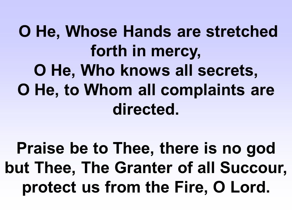 O He, Whose Hands are stretched forth in mercy, O He, Who knows all secrets, O He, to Whom all complaints are directed.
