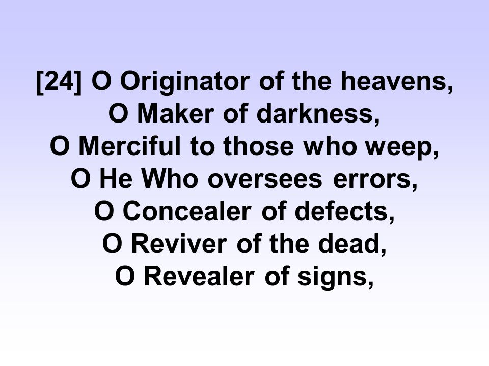 [24] O Originator of the heavens, O Maker of darkness, O Merciful to those who weep, O He Who oversees errors, O Concealer of defects, O Reviver of the dead, O Revealer of signs,