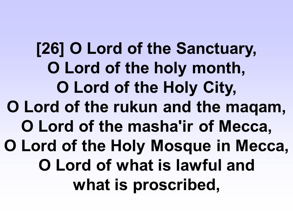 [26] O Lord of the Sanctuary, O Lord of the holy month, O Lord of the Holy City, O Lord of the rukun and the maqam, O Lord of the masha ir of Mecca, O Lord of the Holy Mosque in Mecca, O Lord of what is lawful and what is proscribed,