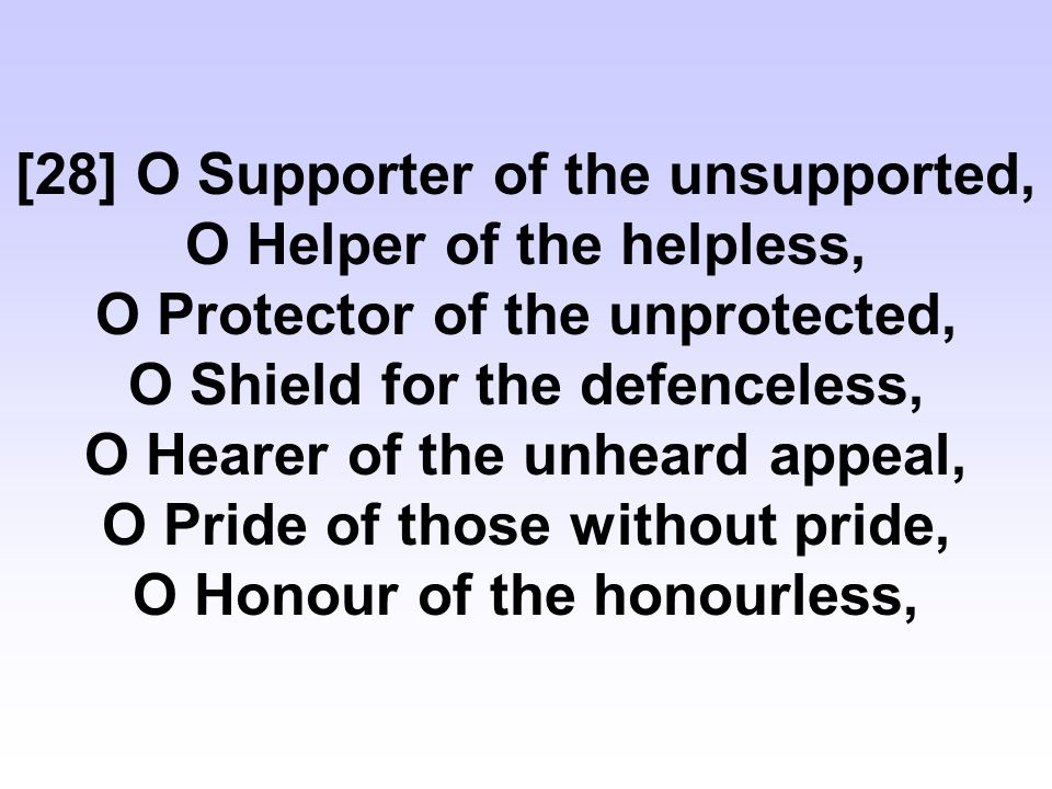 [28] O Supporter of the unsupported, O Helper of the helpless, O Protector of the unprotected, O Shield for the defenceless, O Hearer of the unheard appeal, O Pride of those without pride, O Honour of the honourless,