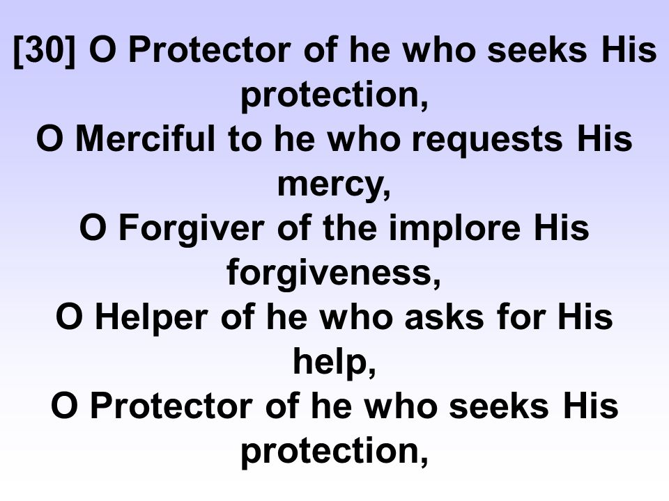 [30] O Protector of he who seeks His protection, O Merciful to he who requests His mercy, O Forgiver of the implore His forgiveness, O Helper of he who asks for His help, O Protector of he who seeks His protection,