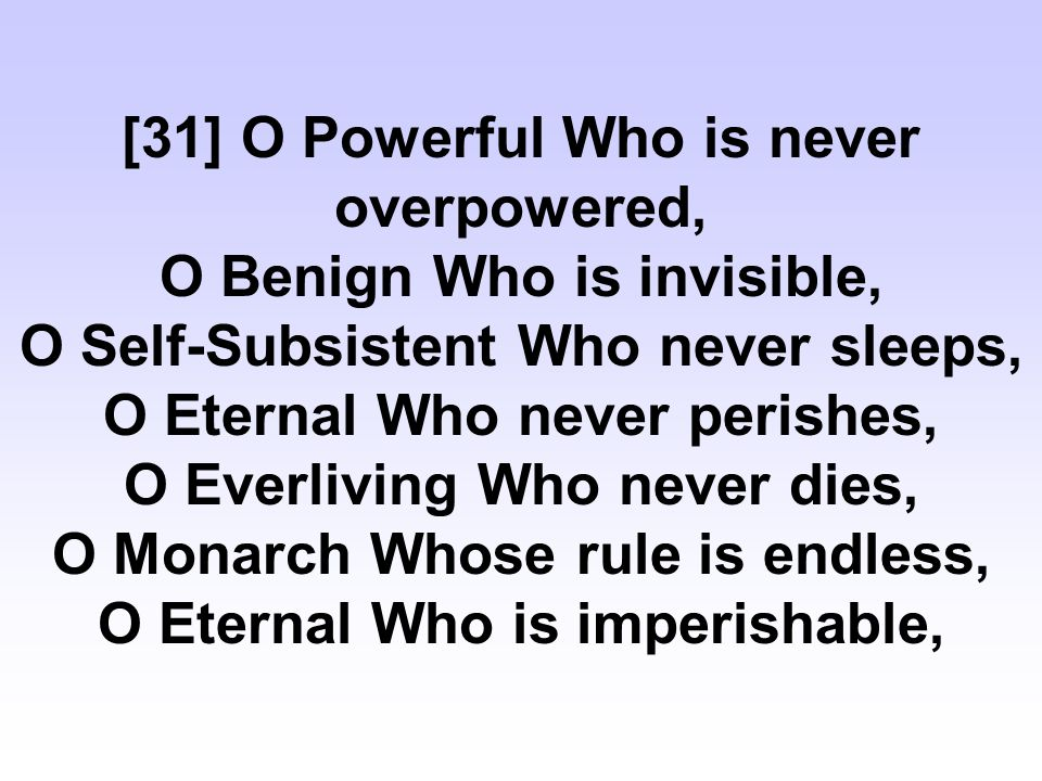 [31] O Powerful Who is never overpowered, O Benign Who is invisible, O Self-Subsistent Who never sleeps, O Eternal Who never perishes, O Everliving Who never dies, O Monarch Whose rule is endless, O Eternal Who is imperishable,