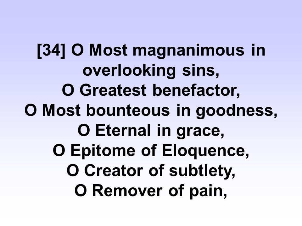 [34] O Most magnanimous in overlooking sins, O Greatest benefactor, O Most bounteous in goodness, O Eternal in grace, O Epitome of Eloquence, O Creator of subtlety, O Remover of pain,