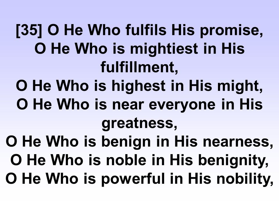 [35] O He Who fulfils His promise, O He Who is mightiest in His fulfillment, O He Who is highest in His might, O He Who is near everyone in His greatness, O He Who is benign in His nearness, O He Who is noble in His benignity, O He Who is powerful in His nobility,