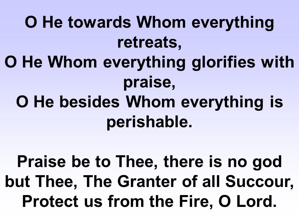 O He towards Whom everything retreats, O He Whom everything glorifies with praise, O He besides Whom everything is perishable.