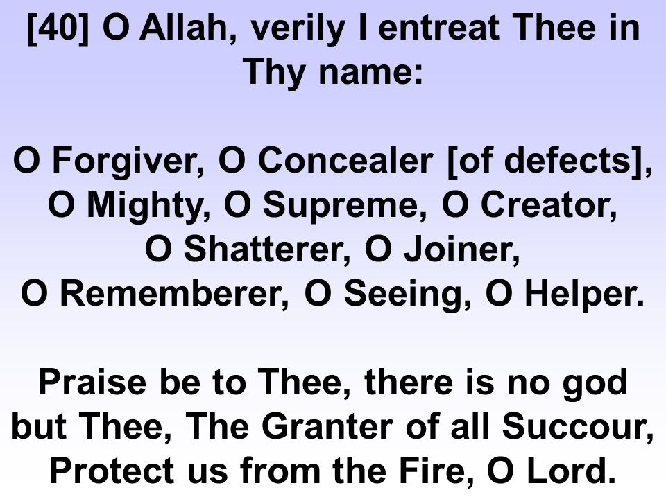 [40] O Allah, verily I entreat Thee in Thy name: O Forgiver, O Concealer [of defects], O Mighty, O Supreme, O Creator, O Shatterer, O Joiner, O Rememberer, O Seeing, O Helper.