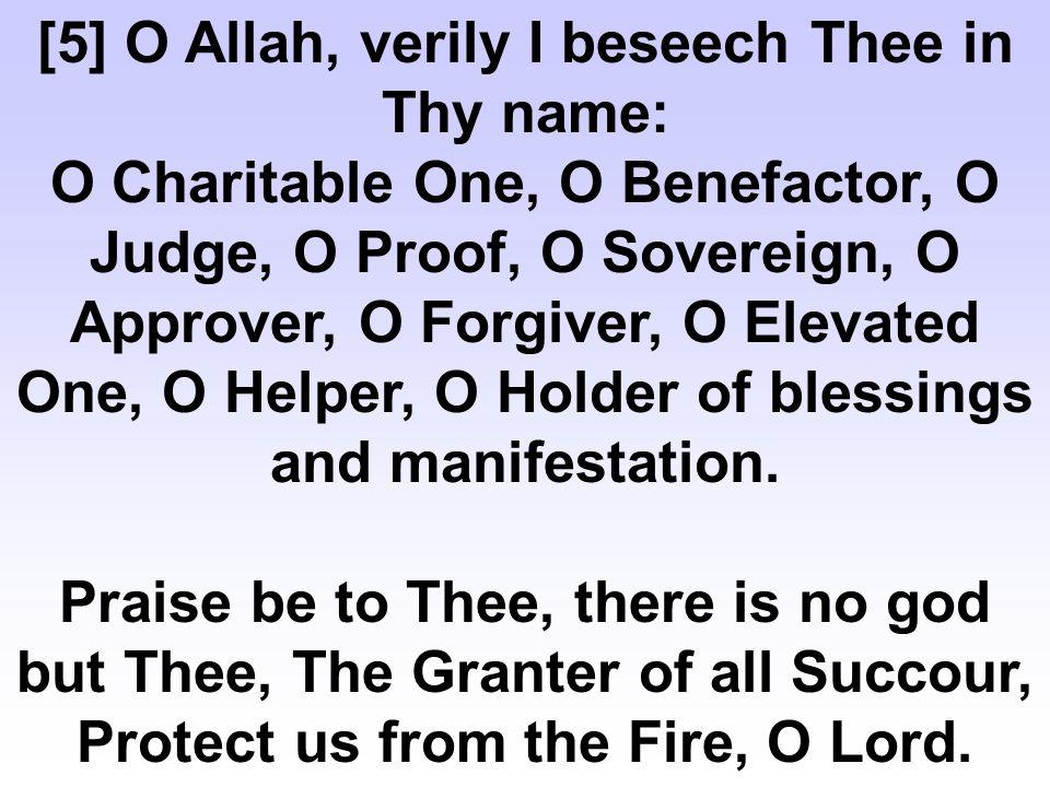 [89] O Allah, verily I beseech Thee in Thy name: O Protector, O Maker, O Creator, O High, O Grantor of Relief, O Revealer, O Victorious, O Disclosers, O Guarantor, O Commander, O Prohibiter.
