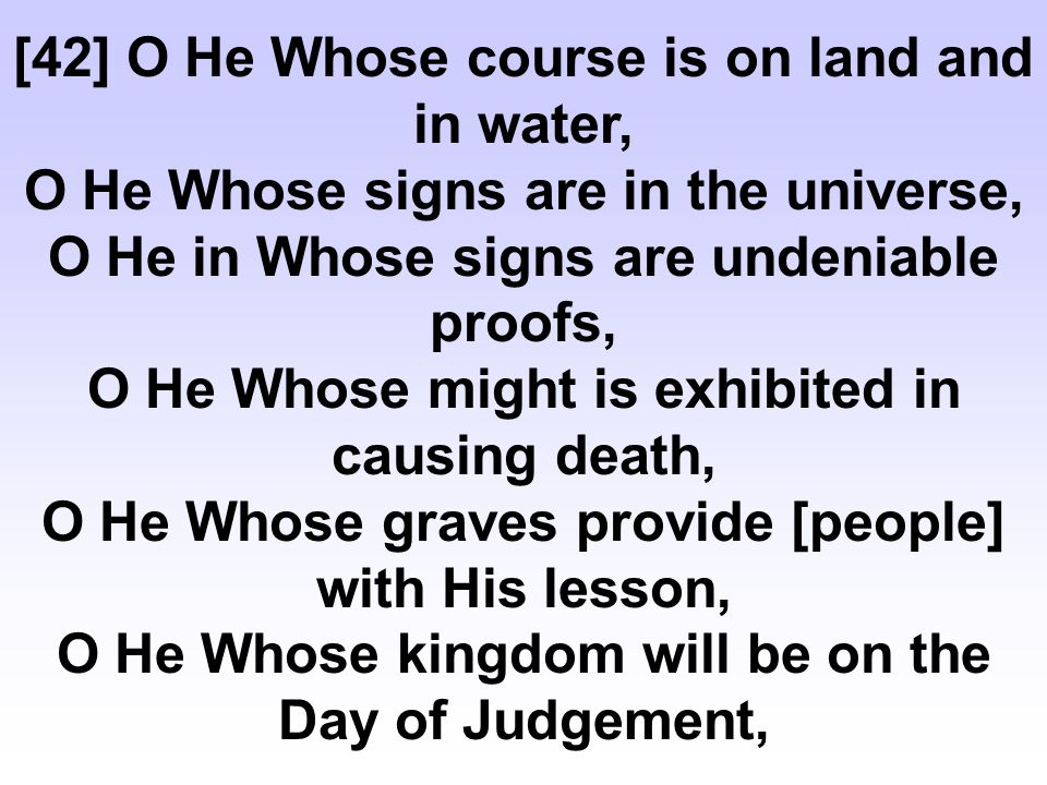 [42] O He Whose course is on land and in water, O He Whose signs are in the universe, O He in Whose signs are undeniable proofs, O He Whose might is exhibited in causing death, O He Whose graves provide [people] with His lesson, O He Whose kingdom will be on the Day of Judgement,