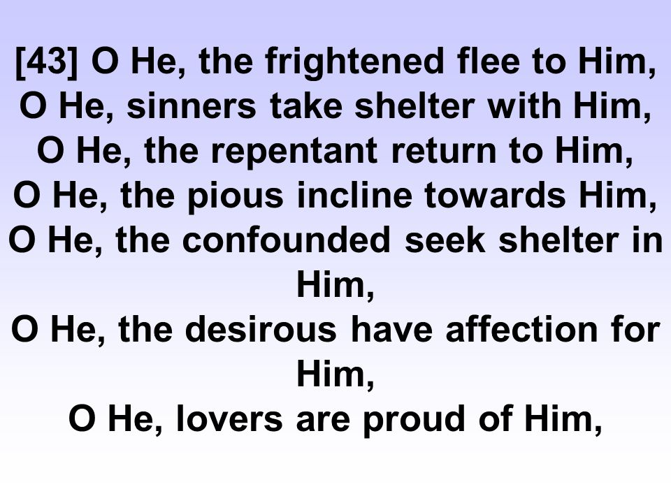 [43] O He, the frightened flee to Him, O He, sinners take shelter with Him, O He, the repentant return to Him, O He, the pious incline towards Him, O He, the confounded seek shelter in Him, O He, the desirous have affection for Him, O He, lovers are proud of Him,