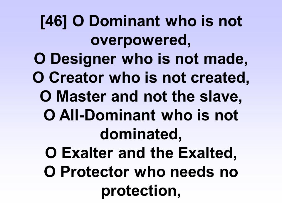 [46] O Dominant who is not overpowered, O Designer who is not made, O Creator who is not created, O Master and not the slave, O All-Dominant who is not dominated, O Exalter and the Exalted, O Protector who needs no protection,