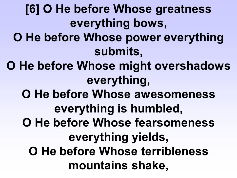 O He, towards Whom is the return of every matter, O He, Whose kindness is evident in everything, O He, Who makes best everything which He has created, O He, Whose authority is wielded over all creatures.