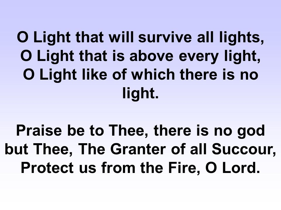 O Light that will survive all lights, O Light that is above every light, O Light like of which there is no light.
