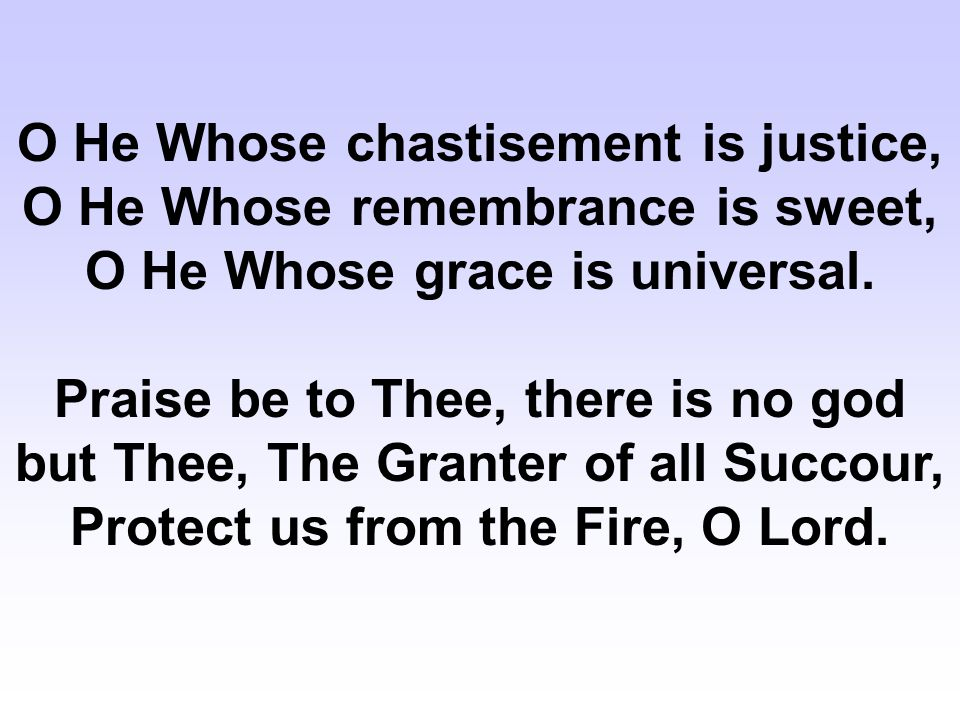 O He Whose chastisement is justice, O He Whose remembrance is sweet, O He Whose grace is universal.