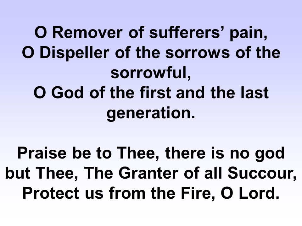 O Remover of sufferers' pain, O Dispeller of the sorrows of the sorrowful, O God of the first and the last generation.