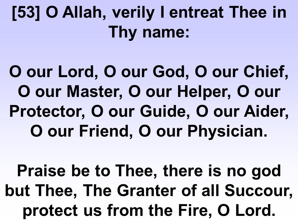 [53] O Allah, verily I entreat Thee in Thy name: O our Lord, O our God, O our Chief, O our Master, O our Helper, O our Protector, O our Guide, O our Aider, O our Friend, O our Physician.