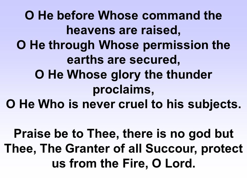 O Magnanimous to he who seeks His magnanimity, O Guide for he who seeks His guidance, O Giver of Aid to he who seeks His aid, O Rescuer of he who appeals to Him, Praise be to Thee, there is no god but Thee, The Granter of all Succour, Protect us from the Fire, O Lord.