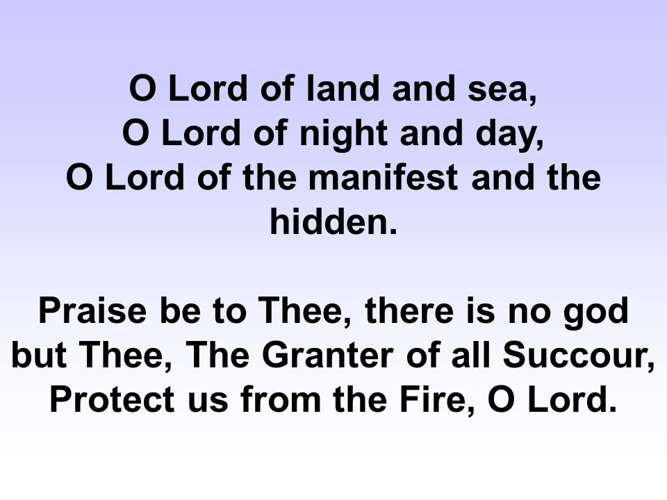 O Lord of land and sea, O Lord of night and day, O Lord of the manifest and the hidden.