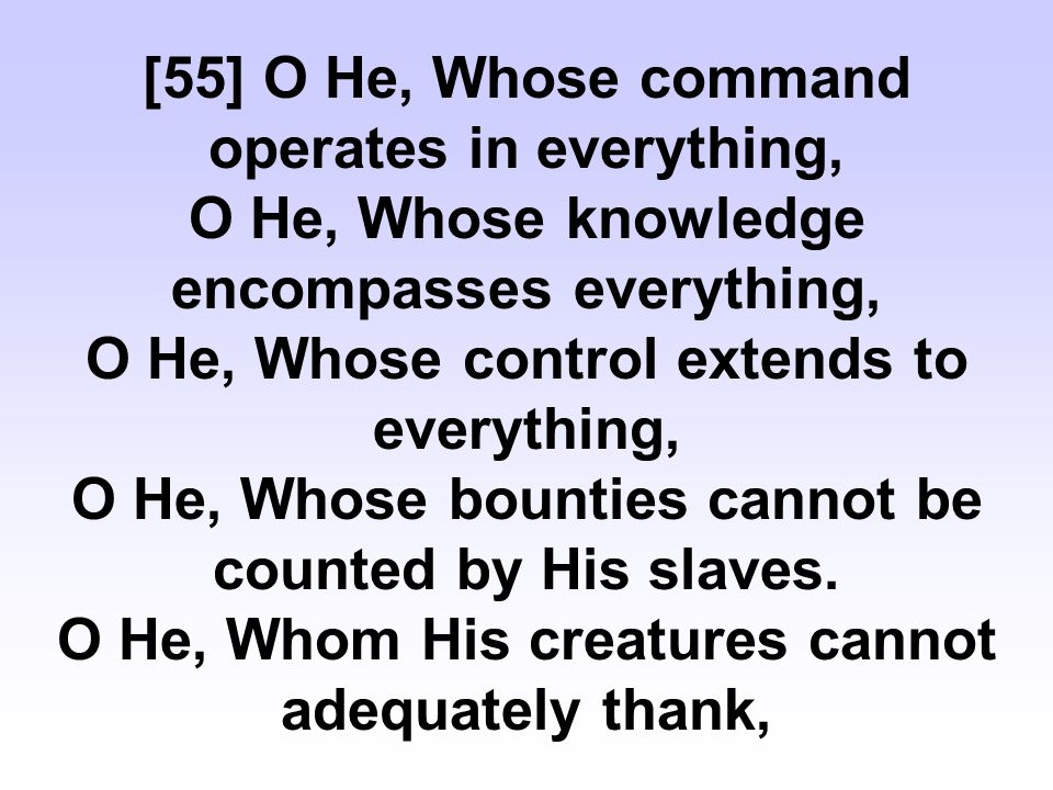 [55] O He, Whose command operates in everything, O He, Whose knowledge encompasses everything, O He, Whose control extends to everything, O He, Whose bounties cannot be counted by His slaves.