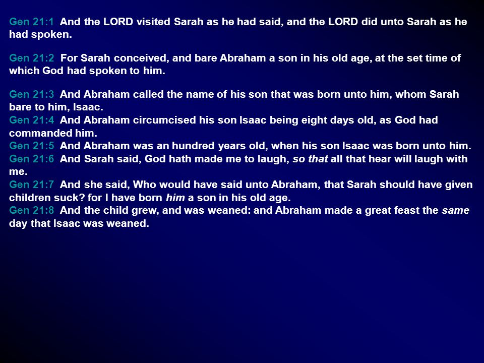 Gen 21:1 And the LORD visited Sarah as he had said, and the LORD did unto Sarah as he had spoken. Gen 21:2 For Sarah conceived, and bare Abraham a son