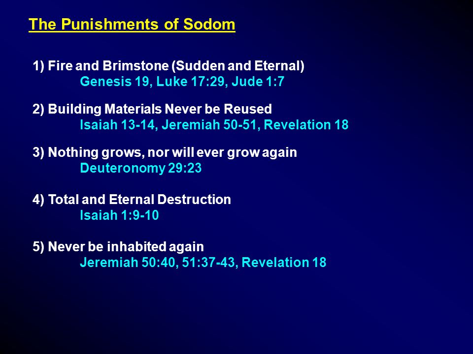 The Punishments of Sodom 1) Fire and Brimstone (Sudden and Eternal) Genesis 19, Luke 17:29, Jude 1:7 2) Building Materials Never be Reused Isaiah 13-14, Jeremiah 50-51, Revelation 18 3) Nothing grows, nor will ever grow again Deuteronomy 29:23 4) Total and Eternal Destruction Isaiah 1:9-10 5) Never be inhabited again Jeremiah 50:40, 51:37-43, Revelation 18