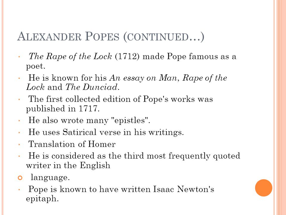 A LEXANDER P OPES ( CONTINUED …) The Rape of the Lock (1712) made Pope famous as a poet. He is known for his An essay on Man, Rape of the Lock and The