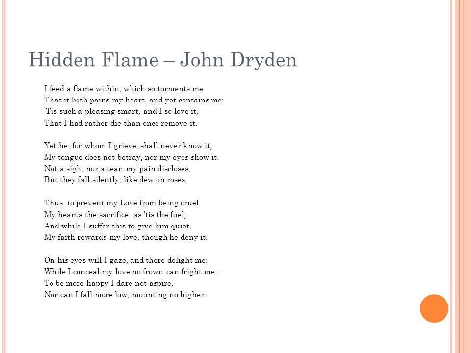 Hidden Flame – John Dryden I feed a flame within, which so torments me That it both pains my heart, and yet contains me: 'Tis such a pleasing smart, a