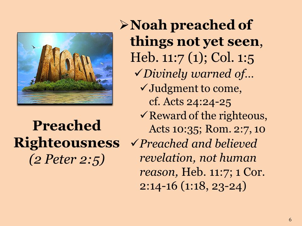 Preached Righteousness (2 Peter 2:5)  Noah preached of things not yet seen, Heb.