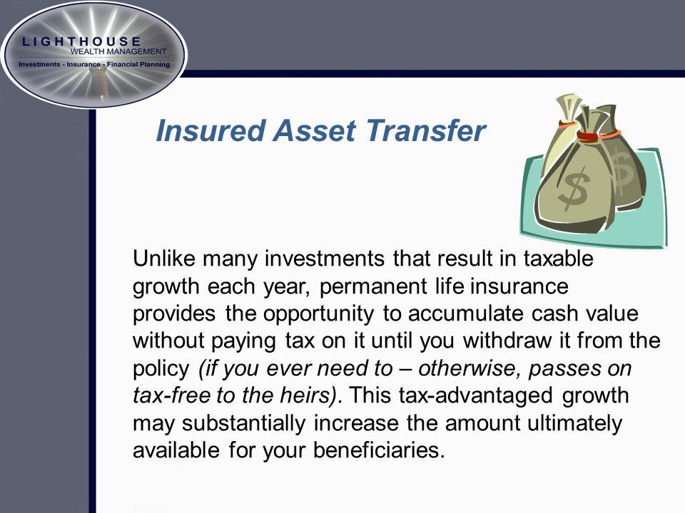 Unlike many investments that result in taxable growth each year, permanent life insurance provides the opportunity to accumulate cash value without paying tax on it until you withdraw it from the policy (if you ever need to – otherwise, passes on tax-free to the heirs).