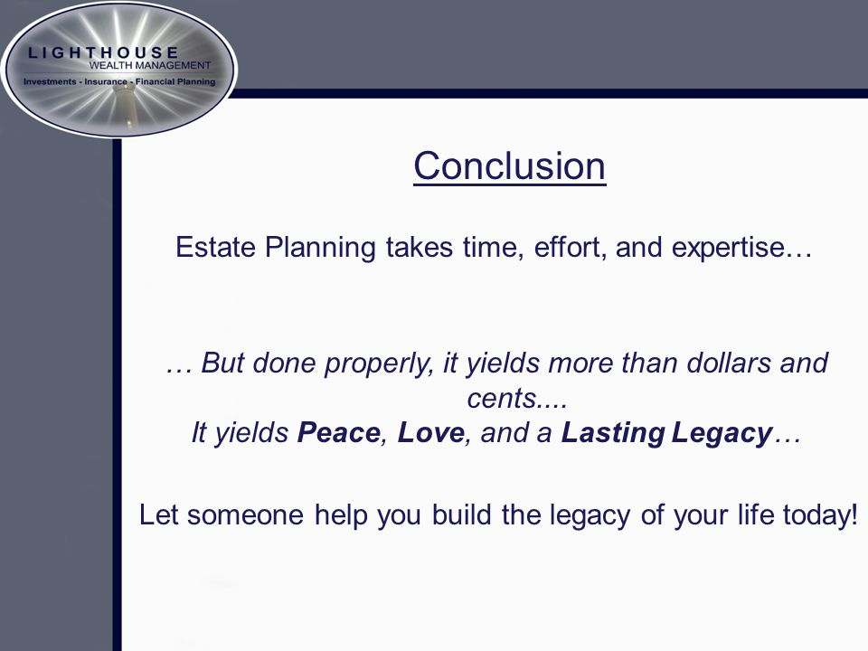 Conclusion Estate Planning takes time, effort, and expertise… … But done properly, it yields more than dollars and cents....
