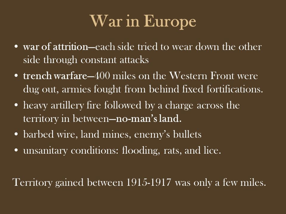 War in Europe war of attrition—each side tried to wear down the other side through constant attacks trench warfare—400 miles on the Western Front were dug out, armies fought from behind fixed fortifications.