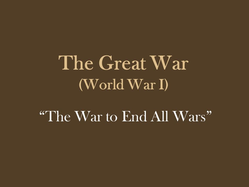 The Great War (World War I) The War to End All Wars