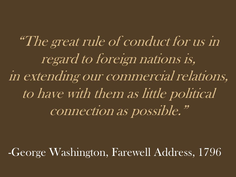 The great rule of conduct for us in regard to foreign nations is, in extending our commercial relations, to have with them as little political connection as possible. -George Washington, Farewell Address, 1796
