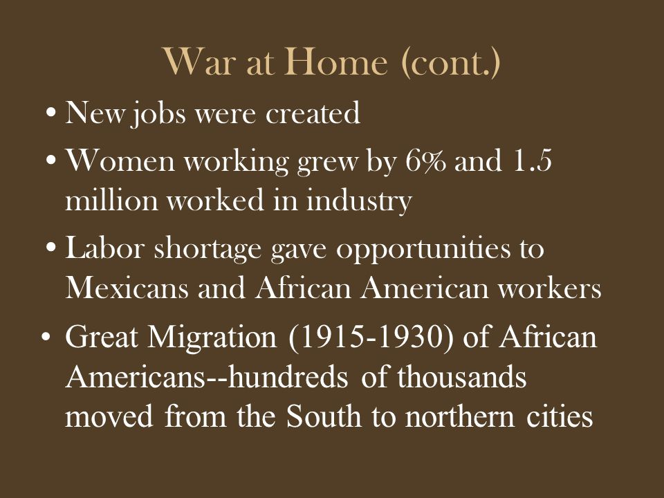 War at Home (cont.) New jobs were created Women working grew by 6% and 1.5 million worked in industry Labor shortage gave opportunities to Mexicans and African American workers Great Migration (1915-1930) of African Americans--hundreds of thousands moved from the South to northern cities