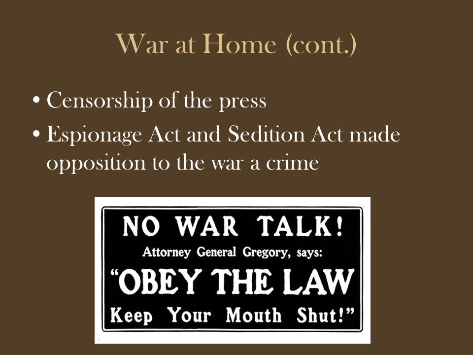 War at Home (cont.) Censorship of the press Espionage Act and Sedition Act made opposition to the war a crime