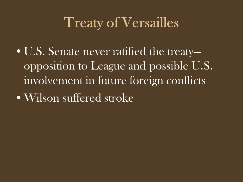 Treaty of Versailles U.S. Senate never ratified the treaty— opposition to League and possible U.S.