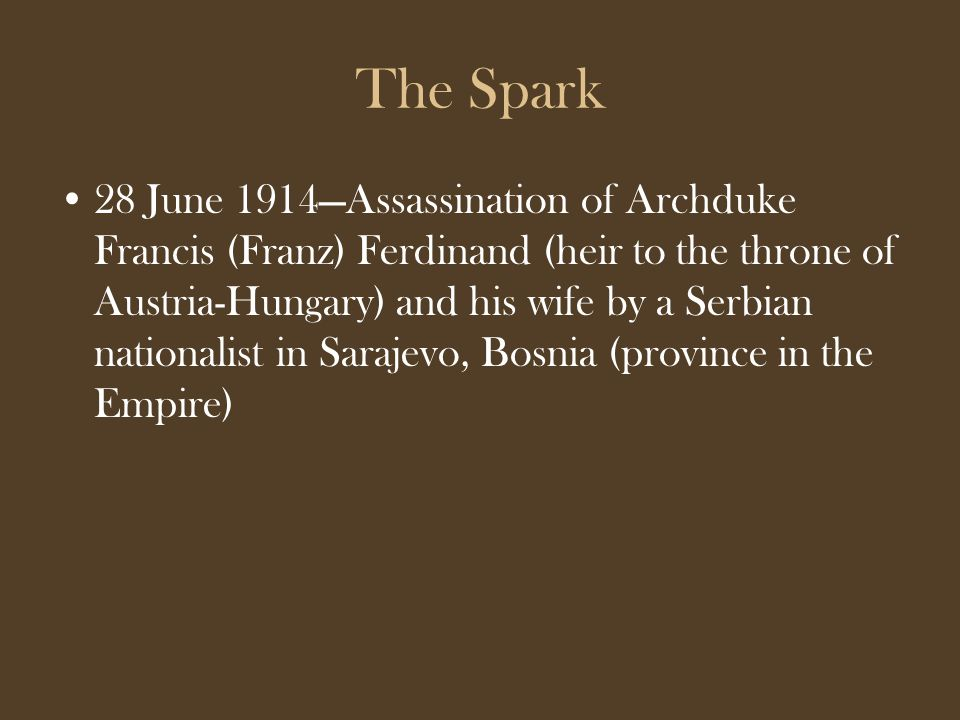The Spark 28 June 1914—Assassination of Archduke Francis (Franz) Ferdinand (heir to the throne of Austria-Hungary) and his wife by a Serbian nationalist in Sarajevo, Bosnia (province in the Empire)