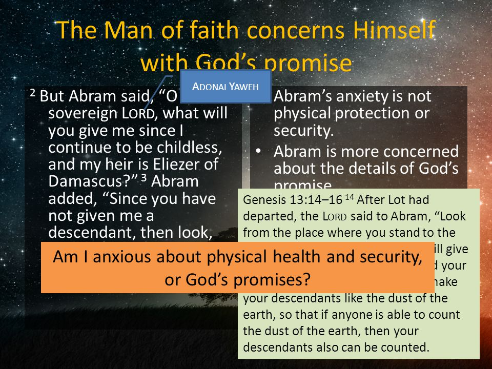 The Man of faith concerns Himself with God's promise 2 But Abram said, O sovereign L ORD, what will you give me since I continue to be childless, and my heir is Eliezer of Damascus 3 Abram added, Since you have not given me a descendant, then look, one born in my house will be my heir! Abram's anxiety is not physical protection or security.