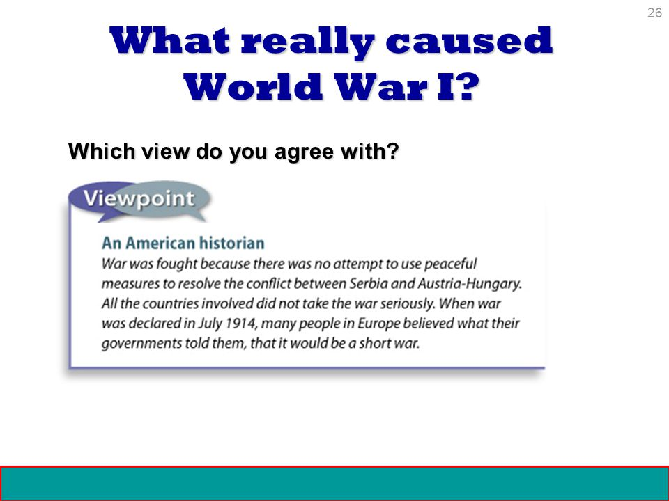 26 Crisis and Conflict: Impact of World War I Copyright 2006 What really caused World War I? Which view do you agree with?