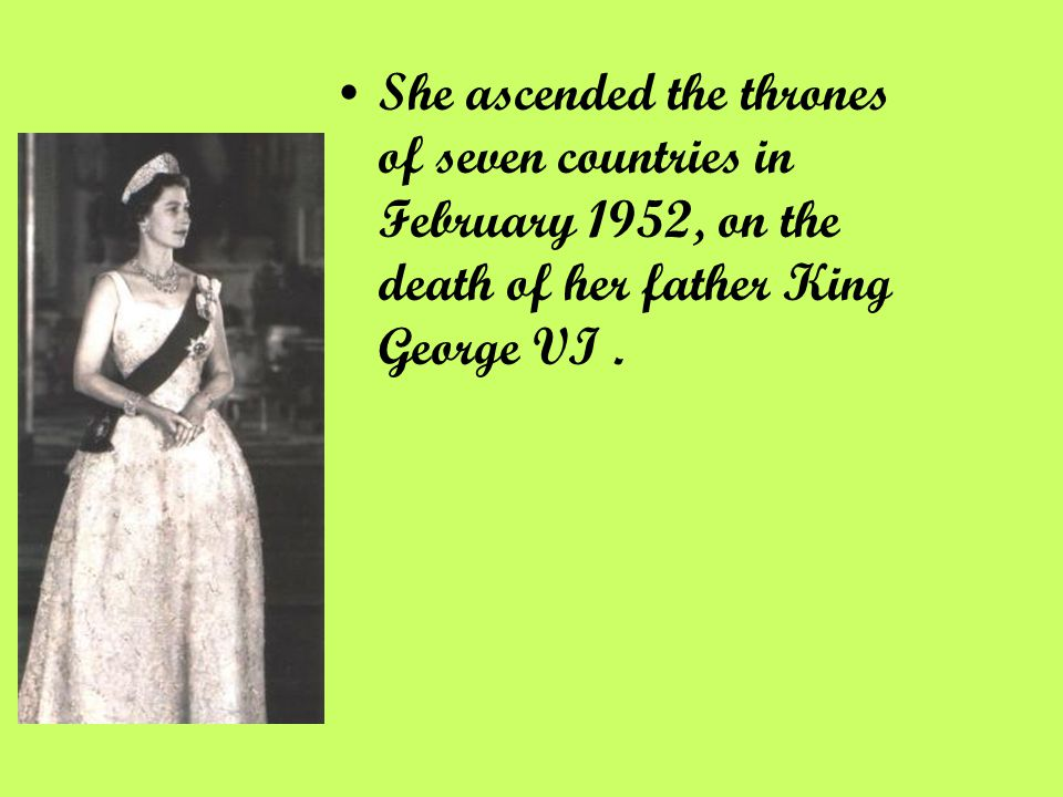 She ascended the thrones of seven countries in February 1952, on the death of her father King George VI.