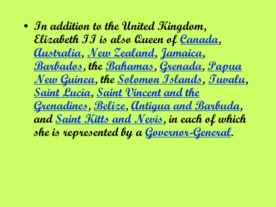 In addition to the United Kingdom, Elizabeth II is also Queen of Canada, Australia, New Zealand, Jamaica, Barbados, the Bahamas, Grenada, Papua New Guinea, the Solomon Islands, Tuvalu, Saint Lucia, Saint Vincent and the Grenadines, Belize, Antigua and Barbuda, and Saint Kitts and Nevis, in each of which she is represented by a Governor-General.Canada AustraliaNew ZealandJamaica BarbadosBahamasGrenadaPapua New GuineaSolomon IslandsTuvalu Saint LuciaSaint Vincent and the GrenadinesBelizeAntigua and BarbudaSaint Kitts and NevisGovernor-General