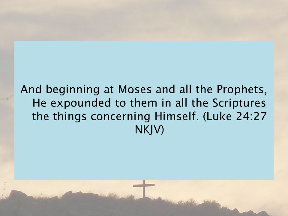 And beginning at Moses and all the Prophets, He expounded to them in all the Scriptures the things concerning Himself.