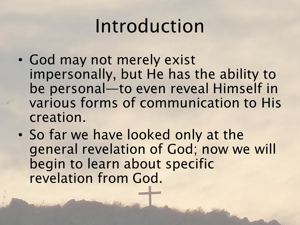 Introduction God may not merely exist impersonally, but He has the ability to be personal—to even reveal Himself in various forms of communication to His creation.