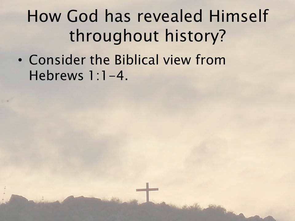 How God has revealed Himself throughout history Consider the Biblical view from Hebrews 1:1-4.