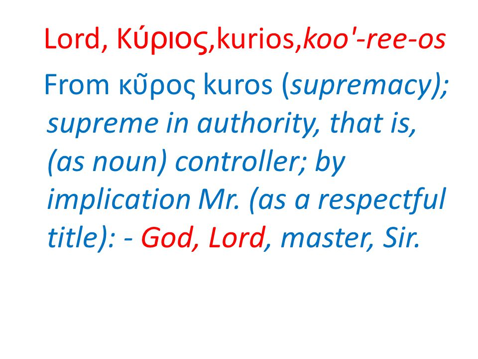 Lord, Κύριος,kurios,koo -ree-os From κῦρος kuros (supremacy); supreme in authority, that is, (as noun) controller; by implication Mr.