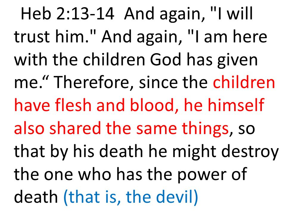 Heb 2:13-14 And again, I will trust him. And again, I am here with the children God has given me. Therefore, since the children have flesh and blood, he himself also shared the same things, so that by his death he might destroy the one who has the power of death (that is, the devil)